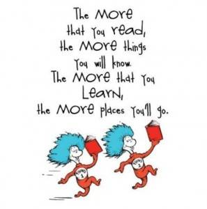 the more that you read, the more things you will know.  the more that you learn, the more places you